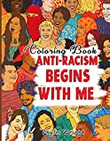 ANTI-RACISM BEGINS WITH ME COLORING BOOK: Inspiring Hand Drawn And Illustrated Pages With Strong Lines Of Hope, Understanding, Tolerance And Unity To ... And Encourage People Of All Ages And Race