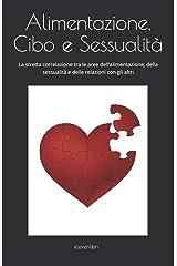 ALIMENTAZIONE CIBO E SESSUALITA': La stretta correlazione tra le aree dell'alimentazione, della sessualità e delle relazioni con gli altri. (Italian Edition) Paperback