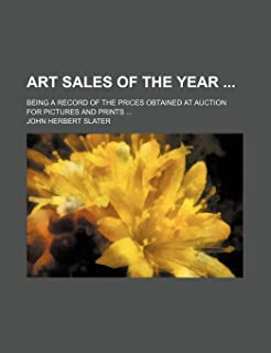 Art Sales of the Year; Being a Record of the Prices Obtained at Auction for Pictures and Prints