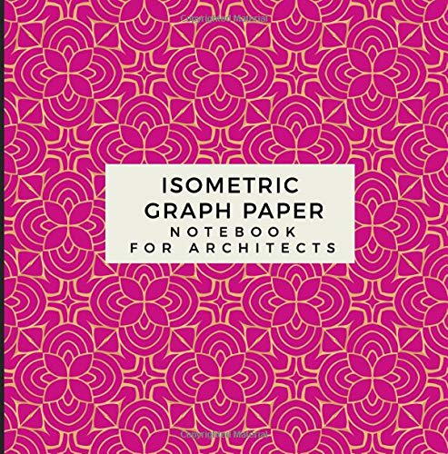 Isometric Graph Paper Notebook For Architects: Grid of Equilateral Triangles, Useful for 3D Designs such as Architecture, Engineering, Landscaping, ... 3D Printer Projects Maths Geometry in School