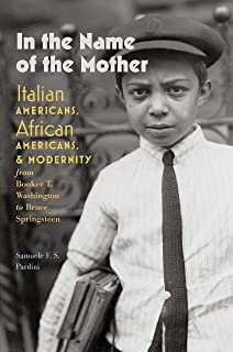 In the Name of the Mother: Italian Americans, African Americans, and Modernity from Booker T. Washington to Bruce Springsteen (Re-Mapping the Transnational: A Dartmouth Series in American Studies)