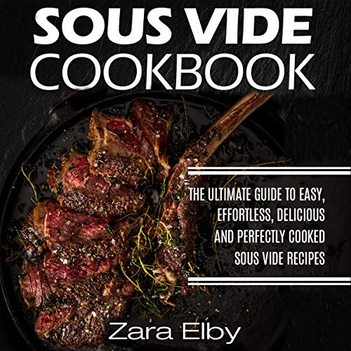 Sous Vide Cookbook: The Ultimate Guide to Easy, Effortless, Delicious and Perfectly Cooked Sous Vide Recipes! audiobook cover art