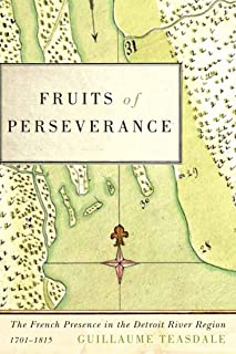 Fruits of Perseverance: The French Presence in the Detroit River Region, 1701-1815 (Volume 4)