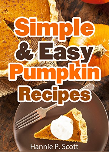 Simple & Easy Pumpkin Recipes (Delightful Fall/Autumn Recipes): Simple & Easy Pumpkin Recipe Cookbook (Quick and Easy Cooking Series)