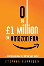 0 To £1 Million on Amazon FBA: A How To Guide From Sellers That Have done It (English Edition)