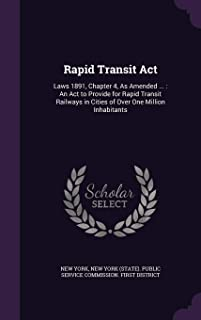 Rapid Transit ACT: Laws 1891, Chapter 4, as Amended ...: An ACT to Provide for Rapid Transit Railways in Cities of Over One Million Inhabitants