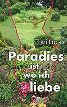 Paradies ist, wo ich liebe (German Edition) by [Toni Lucas]