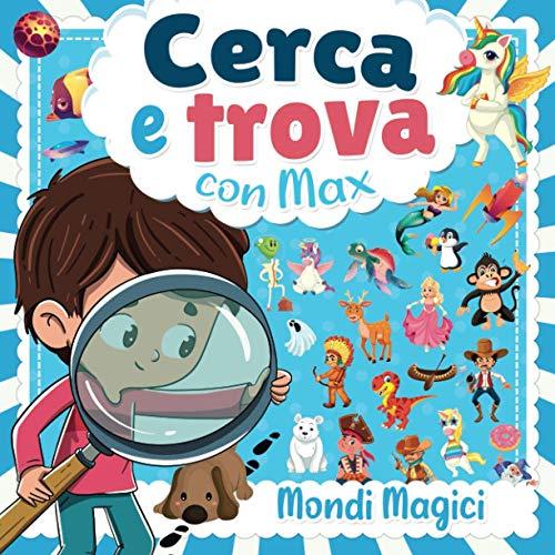 Cerca e Trova con Max : Mondi Magici: libri cerca e trova bimbi dai 3 ai 6 anni - Scoprite mondi meravigliosi con unicorni, pirati, dinosauri, streghe, principesse, circo, animali...