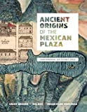 Ancient Origins of the Mexican Plaza: From Primordial Sea to Public Space (Roger Fullington Series in Architecture)