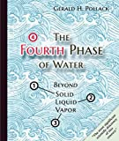 Pollack, G: Fourth Phase of Water: Beyond Solid, Liquid, and Vapor