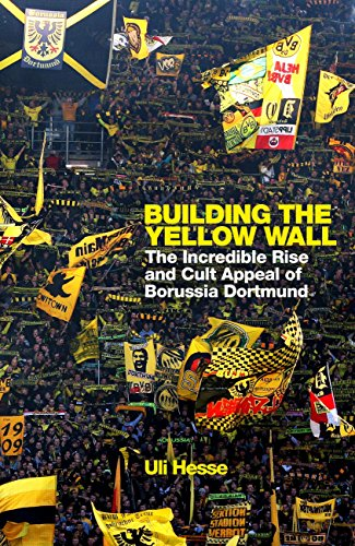 Building the Yellow Wall: The Incredible Rise and Cult Appeal of Borussia Dortmund: WINNER OF THE FOOTBALL BOOK OF THE YEAR 2019 (English Edition)