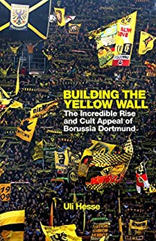 Building the Yellow Wall: The Incredible Rise and Cult Appeal of Borussia Dortmund: WINNER OF THE FOOTBALL BOOK OF THE YEAR 2019 by [Uli Hesse]