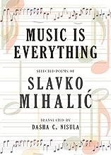 Music Is Everything: Selected Poems of Slavko Mihalic