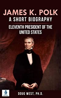 James K. Polk: A Short Biography: Eleventh President of the United States