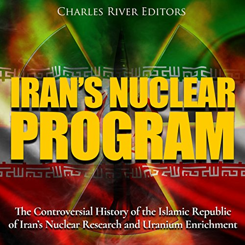 Iran's Nuclear Program: The Controversial History of the Islamic Republic of Iran's Nuclear Research and Uranium Enrichment audiobook cover art
