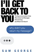 I'll Get Back to You: The Dyscommunication Crisis: Why Unreturned Messages Drive Us Crazy and What to Do About It