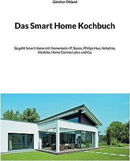 Das Smart Home Kochbuch: So geht Smart Home mit Homematic-IP, Sonos, Philips Hue, Netatmo, Mediola, Home Connect plus und Co.