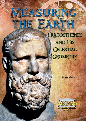 Measuring the Earth: Eratosthenes and His Celestial Geometry (Great Minds of Ancient Science and Math)