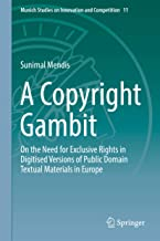 A Copyright Gambit: On the Need for Exclusive Rights in Digitised Versions of Public Domain Textual Materials in Europe (Munich Studies on Innovation and Competition Book 11)