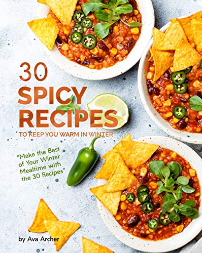 30 Spicy Recipes to Keep You Warm in Winter: 'Make the Best of Your Winter Mealtime with the 30 Recipes' (English Edition)