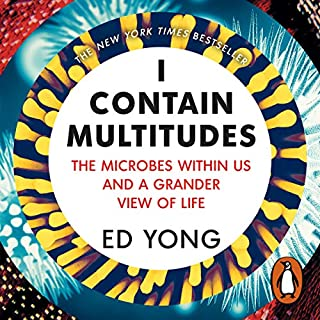 I Contain Multitudes     The Microbes Within Us and a Grander View of Life              By:                                                                                                                                 Ed Yong                               Narrated by:                                                                                                                                 Charlie Anson                      Length: 9 hrs and 52 mins     302 ratings     Overall 4.6