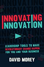 Innovating Innovation: Leadership Tools to Make Revolutionary Change Happen for You and Your Business (For Readers of Trillion Dollar Coach or Innovation Lab Excellence)