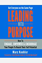 Leading with Purpose: How to Engage, Empower & Encourage Your People to Reach Their Full Potential Kindle Edition