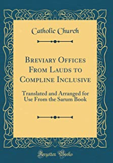 Breviary Offices From Lauds to Compline Inclusive: Translated and Arranged for Use From the Sarum Book (Classic Reprint)