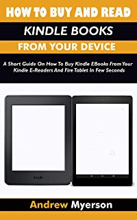 HOW TO BUY AND READ KINDLE BOOKS FROM YOUR DEVICE: A Short Guide On How To Buy Kindle EBooks From Your Kindle E-Readers And Fire Tablet In Few Seconds (English Edition)