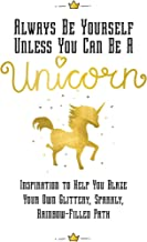 Always Be Yourself, Unless You Can Be a Unicorn: Inspiration to Help You Blaze Your Own Glittery, Sparkly, Rainbow-Filled Path