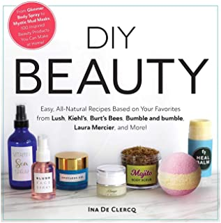 DIY Beauty: Easy, All-Natural Recipes Based on Your Favorites from Lush, Kiehl's, Burt's Bees, Bumble and bumble, Laura Me...