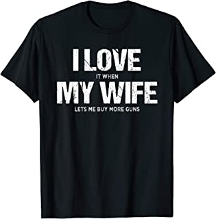 Mens I Love It When My Wife Lets Me Buy More Guns Funny Gift T-Shirt