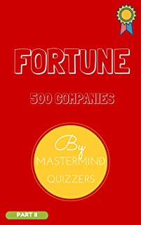 FORTUNE 500 COMPANIES STUDY MATERIAL PART 1: The essential book for Business Quiz Preparation