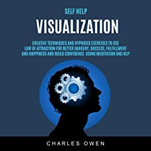 Self Help: Visualization: Creative Techniques and Hypnosis Exercises to Use Law of Attraction for Better Imagery, Success, Fulfillment, and Happiness and Build Confidence Using Meditation and NLP