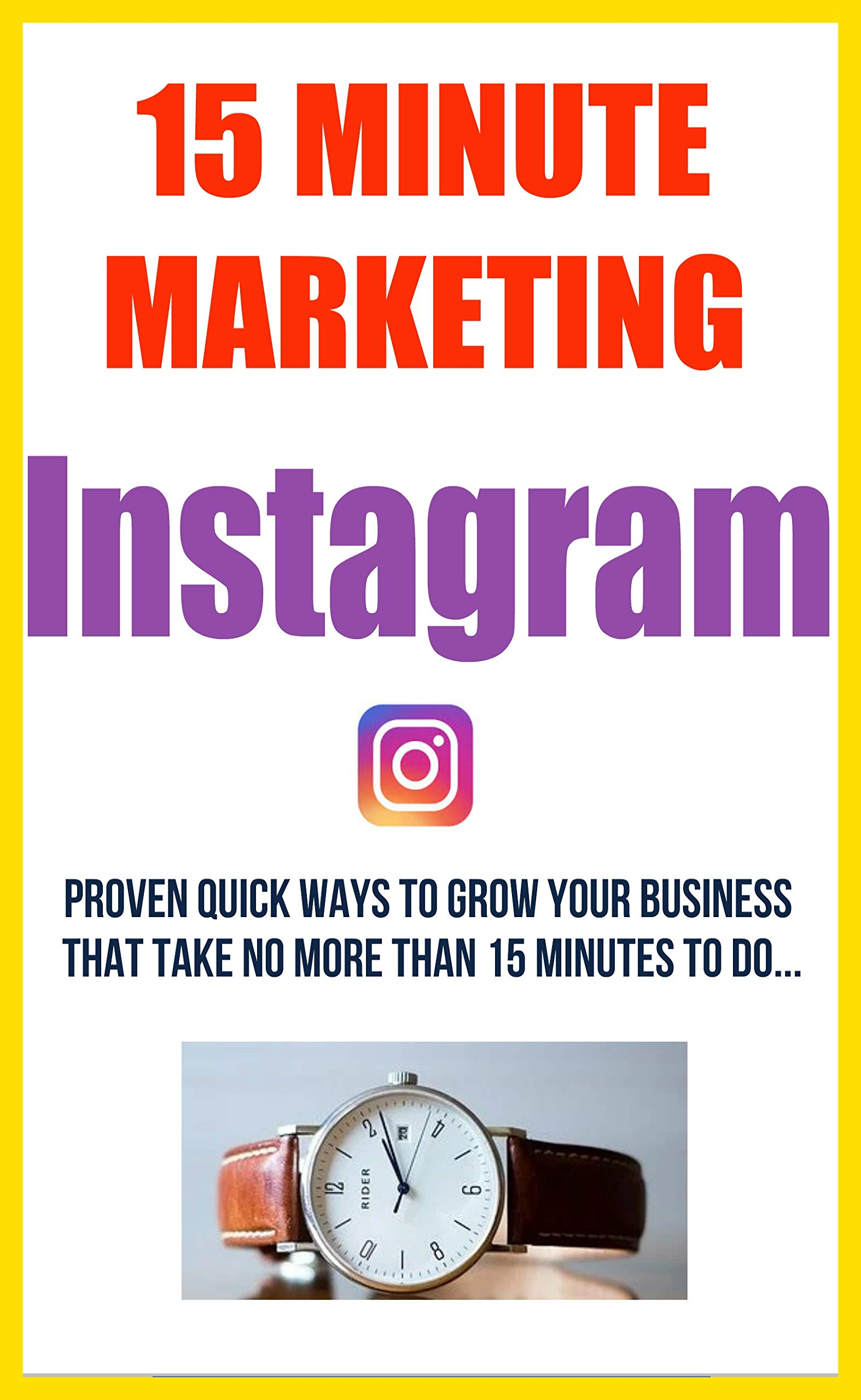 15 Minute Marketing For Instagram - [Quick & Easy Digital Marketing Solutions] For Small Business & Home Based Entrpreneurs