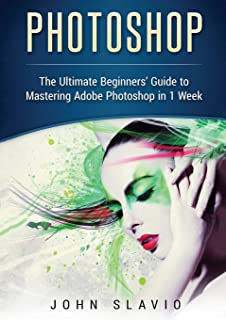 Photoshop: The Ultimate Beginners' Guide to Mastering Adobe Photoshop in 1 Week (Color Version)