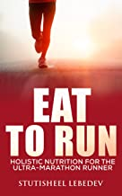 Eat To Run. Holistic nutrition for the ultra-marathon runner