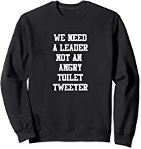 We Need A Leader Not An Angry Toilet Tweeter Sweatshirt