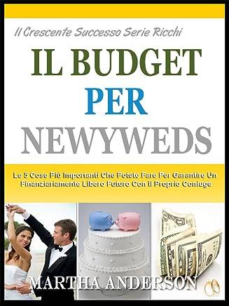 IL BUDGET PER GLI SPOSI: Le 5 Cose Più Importanti Che Potete Fare Per Garantire Un Futuro Finanziariamente Con Il Coniuge (Il Crescente Successo Ricca Serie Vol. 2)