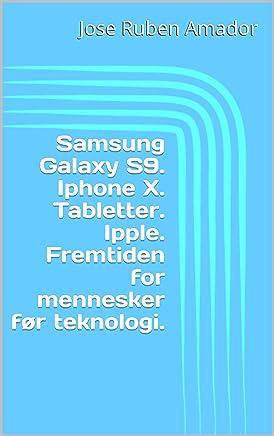 Samsung Galaxy S9.  Iphone X.  Tabletter.  Ipple.  Fremtiden for mennesker før teknologi. (Norwegian Edition)