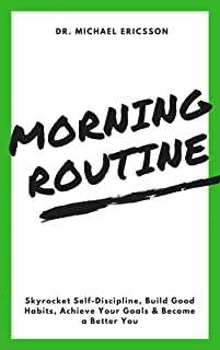 Morning Routine: Skyrocket Self-Discipline, Build Good Habits, Achieve Your Goals & Become a Better You: Boost Self-Control, Defeat Worrying, Build Powerful Habits & Enjoy Your Life Again