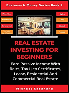 Real Estate Investing For Beginners: Earn Passive Income With Reits, Tax Lien Certificates, Lease, Residential & Commercia...