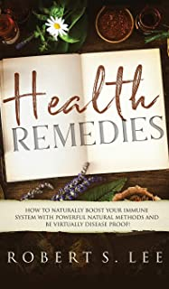 Health Remedies: How to Naturally Boost Your Immune System with Powerful Natural Methods and be Virtually Disease Proof!