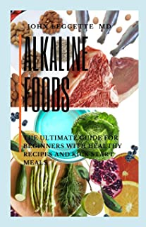 Alkaline Foods: The ultimate guide for beginners with healthy recipes and kick start meals