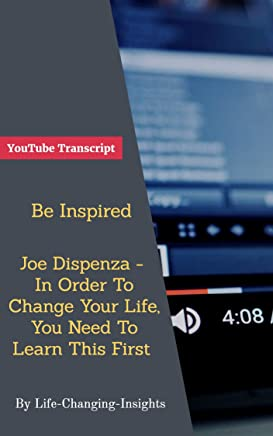 Be Inspired - Joe Dispenza - In Order To Change Your Life, You Need To Learn This First: YouTube Video Transcript (Life-Changing-Insights Book 36)