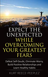 Expect The Unexpected While Overcoming Your Greatest Fears: Defeat Self-Doubt, Eliminate Worry, Build Positive Relationshi...