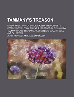 Tammany's Treason; Impeachment of Governor Sulzer the Complete Story Written from Behind the Scenes, Showing How Tammany P...