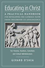 Educating in Christ: A Practical Handbook for Developing the Catholic Faith from Childhood to Adolescence -- For Parents, Teachers, Catechists and School Administrators