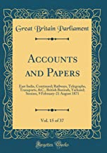 Accounts and Papers, Vol. 15 of 37: East India, Continued; Railways, Telegraphs, Transports, &C., British Burmah, Yarkand; Session, 9 February-21 August 1871 (Classic Reprint)