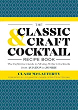 The Classic & Craft Cocktail Recipe Book: The Definitive Guide to Mixing Perfect Cocktails from Aviation to Zombie